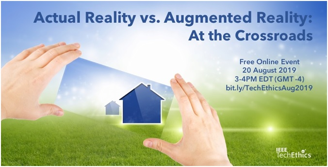 "Two hands holding a mobile phone shaped object looking at a house through the phone.  Text on image says ""Actual Reality vs. Augmented Reality: At the Crossroads.  Free Online Even 20 August 2019 3-4 p.m. EDT (GMT -4) bit.ly/TechEthics/Aug2019""  Has a logo for IEEE Tech Ethics in the bottom right corner."